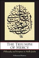 The Triumph of Mercy : Philosophy and Scripture in Mulla Sadra - Mohammed Rustom