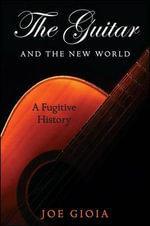 The Guitar and the New World : A Fugitive History - Joe Gioia