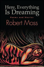 Here, Everything is Dreaming : Poems and Stories - Robert Moss