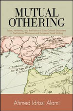 Mutual Othering : Islam, Modernity, and the Politics of Cross-Cultural Encounters in Pre-Colonial Moroccan and European Travel Writing - Ahmed Idrissi Alami