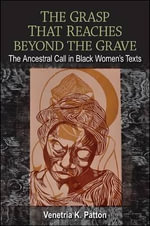 The Grasp That Reaches beyond the Grave : The Ancestral Call in Black Women's Texts - Venetria K. Patton