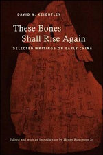 These Bones Shall Rise Again : Selected Writings on Early China - David N. Keightley