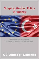 Shaping Gender Policy in Turkey : Grassroots Women Activists, the European Union, and the Turkish State - Gul Aldikacti Marshall