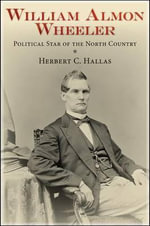 William Almon Wheeler : Political Star of the North Country - Herbert C. Hallas