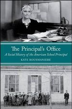 The Principal's Office : A Social History of the American School Principal - Kate Rousmaniere
