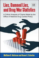 Lies, Damned Lies, and Drug War Statistics : A Critical Analysis of Claims Made by the Office of National Drug Control Policy - Matthew B. Robinson