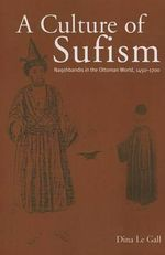 A Culture of Sufism : Naqshbandis in the Ottoman World, 1450-1700 - Dina Le Gall