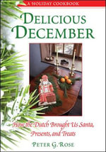 Delicious December : How the Dutch Brought Us Santa, Presents, and Treats: a Holiday Cookbook - Peter G. Rose