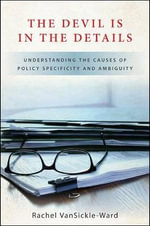The Devil Is in the Details : Understanding the Causes of Policy Specificity and Ambiguity - Rachel VanSickle-Ward