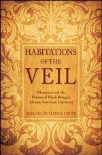 Habitations of the Veil : Metaphor and the Poetics of Black Being in African American Literature - Rebecka Rutledge Fisher