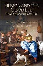 Humor and the Good Life in Modern Philosophy : Shaftesbury, Hamann, Kierkegaard - Lydia B. Amir