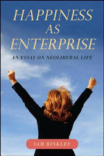 Happiness as Enterprise : An Essay on Neoliberal Life - Sam Binkley