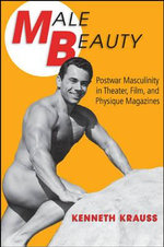 Male Beauty : Postwar Masculinity in Theater, Film, and Physique Magazines - Kenneth Krauss