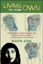 Living on Your Own : Single Women, Rental Housing, and Post-Revolutionary Affect in Contemporary South Korea - Jesook Song