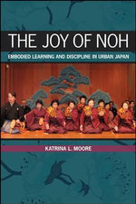 The Joy of Noh : Embodied Learning and Discipline in Urban Japan - Katrina L. Moore