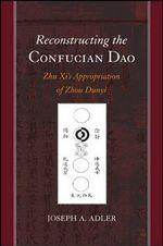 Reconstructing the Confucian Dao : Zhu Xi's Appropriation of Zhou Dunyi - Joseph A. Adler
