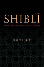 Shibli : His Life and Thought in the Sufi Tradition - Kenneth Avery