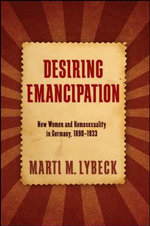 Desiring Emancipation : New Women and Homosexuality in Germany, 1890-1933 - Marti M. Lybeck