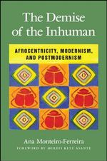 The Demise of the Inhuman : Afrocentricity, Modernism, and Postmodernism - Ana Monteiro-Ferreira