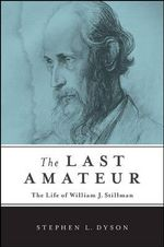 The Last Amateur : The Life of William J. Stillman - Stephen L. Dyson