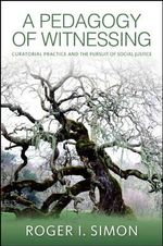 A Pedagogy of Witnessing : Curatorial Practice and the Pursuit of Social Justice - Roger I. Simon