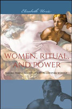 Women, Ritual, and Power : Placing Female Imagery of God in Christian Worship - Elizabeth Ursic