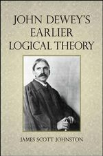 John Dewey's Earlier Logical Theory - James Scott Johnston
