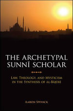 The Archetypal Sunni Scholar : Law, Theology, and Mysticism in the Synthesis of Al-Bajuri - Aaron Spevack