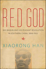 Red God : Wei Baqun and His Peasant Revolution in Southern China, 1894-1932 - Xiaorong Han