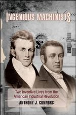 Ingenious Machinists : Two Inventive Lives from the American Industrial Revolution - Anthony J. Connors