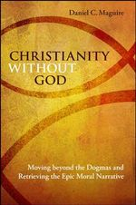 Christianity without God : Moving Beyond the Dogmas and Retrieving the Epic Moral Narrative - Daniel C. Maguire