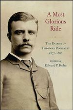 A Most Glorious Ride : The Diaries of Theodore Roosevelt, 1877-1886