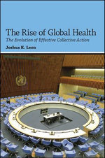 The Rise of Global Health : The Evolution of Effective Collective Action - Joshua K. Leon