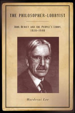 The Philosopher-Lobbyist : John Dewey and the People's Lobby, 1928-1940 - Mordecai Lee