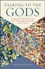 Talking to the Gods : Occultism in the Work of W. B. Yeats, Arthur Machen, Algernon Blackwood, and Dion Fortune - Susan Johnston Graf