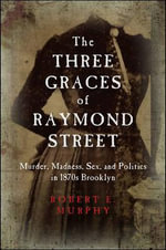 The Three Graces of Raymond Street : Murder, Madness, Sex, and Politics in 1870s Brooklyn - Robert E. Murphy