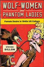 Wolf-Women and Phantom Ladies : Female Desire in 1940s US Culture - Steven Dillon