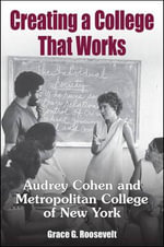 Creating a College That Works : Audrey Cohen and Metropolitan College of New York - Grace G. Roosevelt