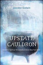 Upstate Cauldron : Eccentric Spiritual Movements in Early New York State - Joscelyn Godwin