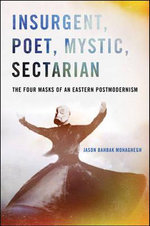 Insurgent, Poet, Mystic, Sectarian : The Four Masks of an Eastern Postmodernism - Jason Bahbak Mohaghegh
