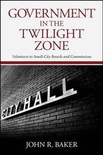 Government in the Twilight Zone : Volunteers to Small-City Boards and Commissions - John R. Baker