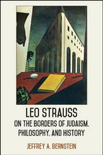 Leo Strauss on the Borders of Judaism, Philosophy, and History : SUNY Series in the Thought and Legacy of Leo Strauss - Jeffrey A. Bernstein