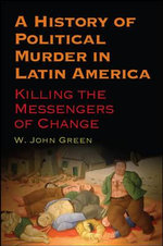 A History of Political Murder in Latin America : Killing the Messengers of Change - W.John Green