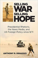 Selling War, Selling Hope : Presidential Rhetoric, the News Media, and Us Foreign Policy Since 9/11 - Anthony R. Dimaggio