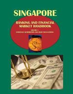 Singapore Banking and Financial Market Handbook Volume 1 Strategic Information and Basic Regulations - Ibpus Com