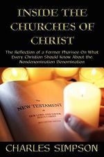 Inside the Churches of Christ : The Reflection of a Former Pharisee on What Every Christian Should Know About the Nondenomination Denomination - Charles Simpson
