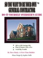 So You Want To Be Your Own General Contractor :  Do-It-Yourself Overseer's Guide - Dave Rudy: A First-T