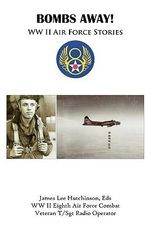 Bombs Away :  WW II Eighth Air Force Stories - Eds James Lee Hutchinson