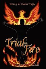 Trial By Fire :  Book I of the Phoenix Trilogy - Gregory P. J. DeLaat