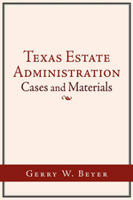 Texas Estate Administration :  Cases and Materials - Gerry W. Beyer